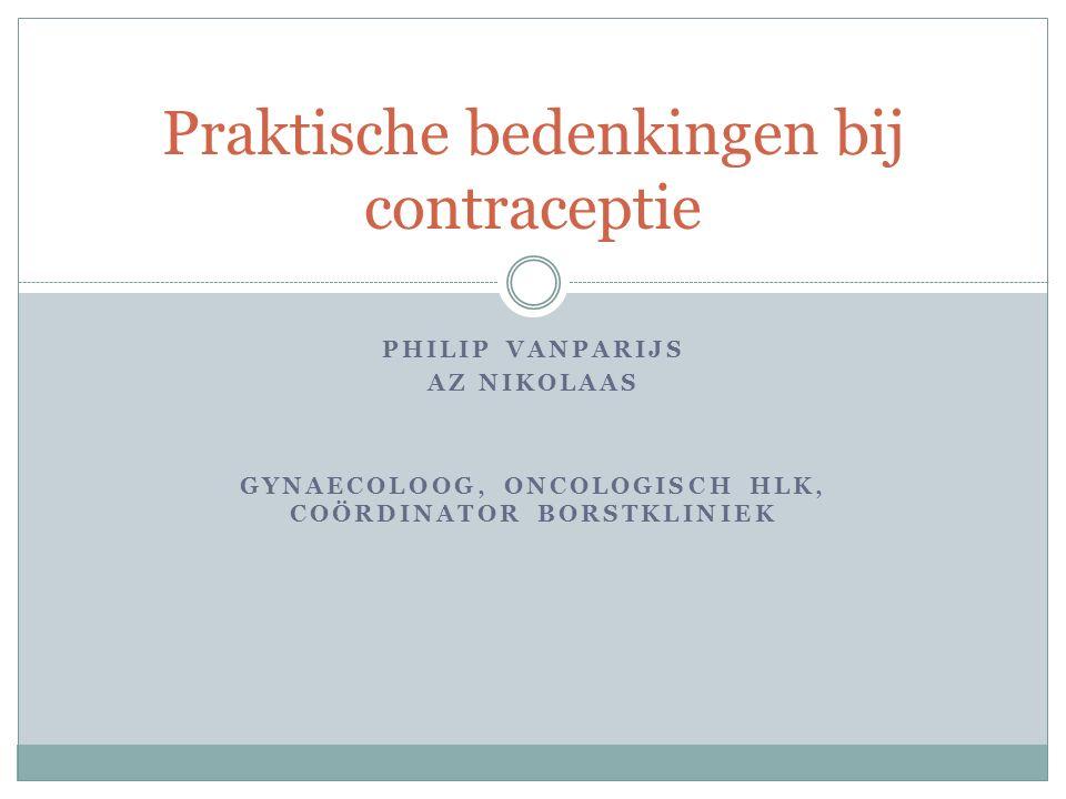 PHILIP VANPARIJS AZ NIKOLAAS GYNAECOLOOG, ONCOLOGISCH HLK, COÖRDINATOR BORSTKLINIEK Praktische bedenkingen bij contraceptie
