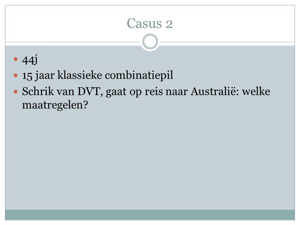 Casus 2 44j 15 jaar klassieke combinatiepil Schrik van DVT, gaat op reis naar Australië: welke maatregelen?