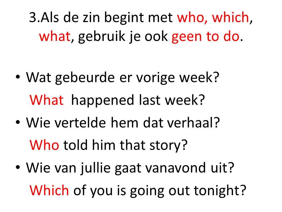 3.Als de zin begint met who, which, what, gebruik je ook geen to do.
