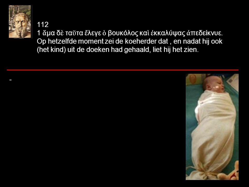 τ ὸ ν μ ὲ ν ἔ φερε θανατώσων πα ῖ δα, το ῦ τον μ ὲ ν παραδιδο ῖ τ ῇ ἑ ωυτο ῦ γυναικί, τ ὸ ν δ ὲ ἑ ωυτο ῦ ἐ όντα νεκρ ὸ ν λαβ ὼ ν ἔ θηκε ἐ ς τ ὸ ἄ γγος ἐ ν τ ῷ ἔ φερε τ ὸ ν ἕ τερον· het kind, dat hij droeg om te doden, dat overhandigt hij aan zijn eigen vrouw, maar zijn eigen (kind), dat dood was, nam hij [ptc.] en plaatste hij in de mand, waarin hij het andere (kind) had gedragen; 96 θανατώσων – welke vorm en welk gebruik.