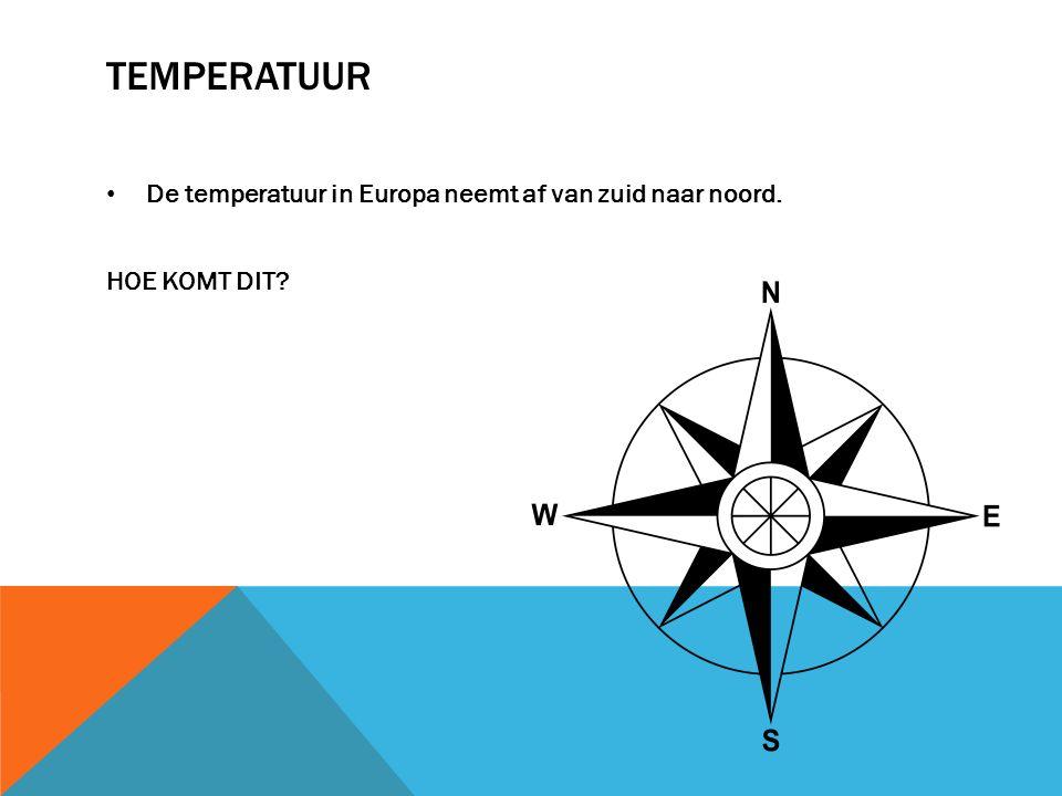 TEMPERATUUR De temperatuur in Europa neemt af van zuid naar noord. HOE KOMT DIT?