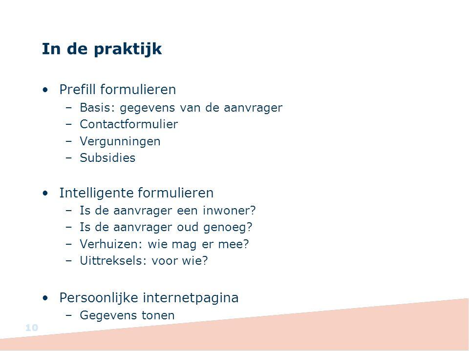 In de praktijk Prefill formulieren –Basis: gegevens van de aanvrager –Contactformulier –Vergunningen –Subsidies Intelligente formulieren –Is de aanvrager een inwoner.