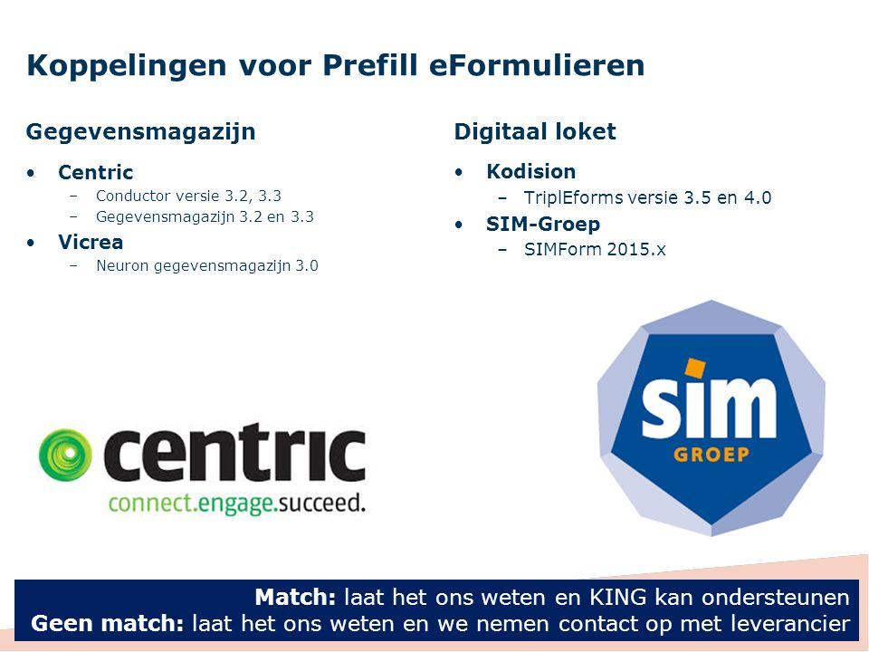 Koppelingen voor Prefill eFormulieren Gegevensmagazijn Centric –Conductor versie 3.2, 3.3 –Gegevensmagazijn 3.2 en 3.3 Vicrea –Neuron gegevensmagazijn 3.0 Digitaal loket Kodision –TriplEforms versie 3.5 en 4.0 SIM-Groep –SIMForm 2015.x 30 Match: laat het ons weten en KING kan ondersteunen Geen match: laat het ons weten en we nemen contact op met leverancier
