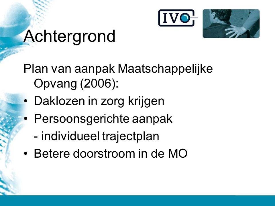 Achtergrond Plan van aanpak Maatschappelijke Opvang (2006): Daklozen in zorg krijgen Persoonsgerichte aanpak - individueel trajectplan Betere doorstroom in de MO
