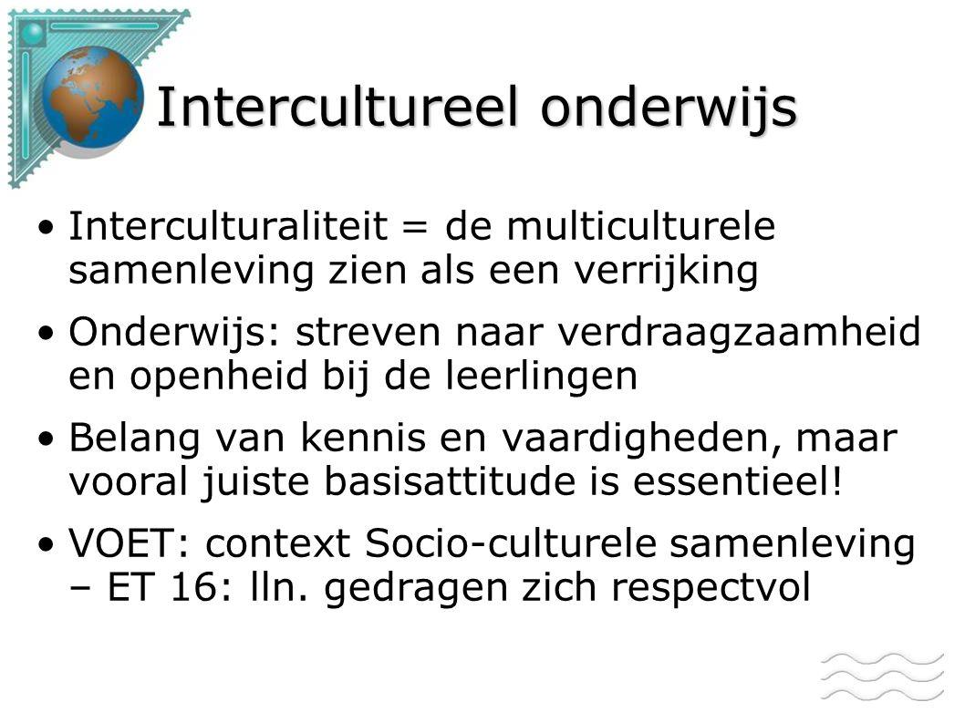 Intercultureel onderwijs Interculturaliteit = de multiculturele samenleving zien als een verrijking Onderwijs: streven naar verdraagzaamheid en openheid bij de leerlingen Belang van kennis en vaardigheden, maar vooral juiste basisattitude is essentieel.
