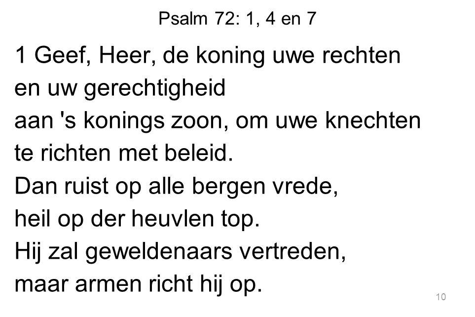 Psalm 72: 1, 4 en 7 1 Geef, Heer, de koning uwe rechten en uw gerechtigheid aan s konings zoon, om uwe knechten te richten met beleid.