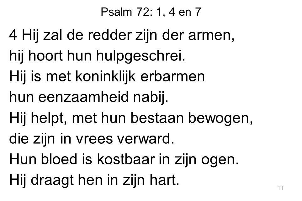 Psalm 72: 1, 4 en 7 4 Hij zal de redder zijn der armen, hij hoort hun hulpgeschrei.
