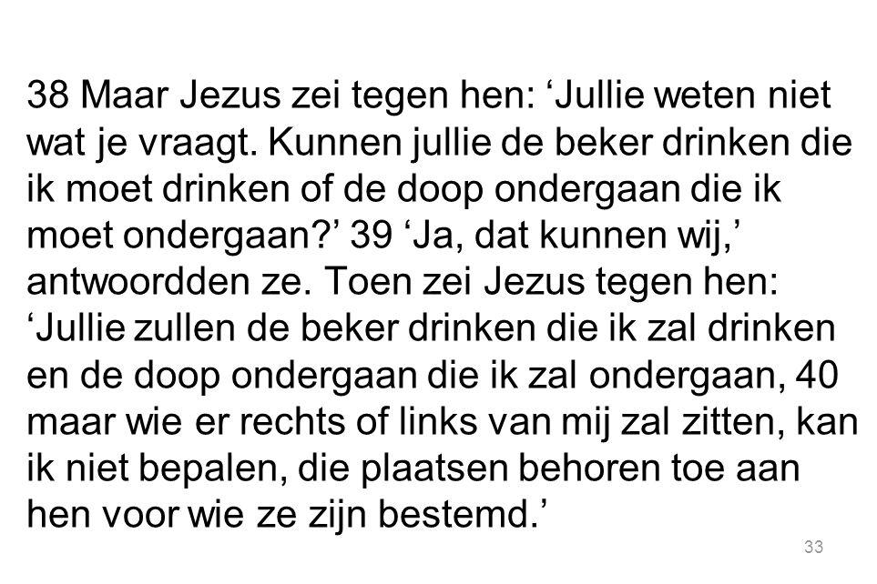 38 Maar Jezus zei tegen hen: 'Jullie weten niet wat je vraagt.