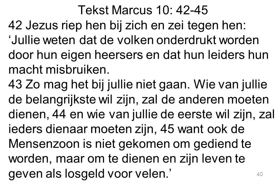 Tekst Marcus 10: 42-45 42 Jezus riep hen bij zich en zei tegen hen: 'Jullie weten dat de volken onderdrukt worden door hun eigen heersers en dat hun leiders hun macht misbruiken.