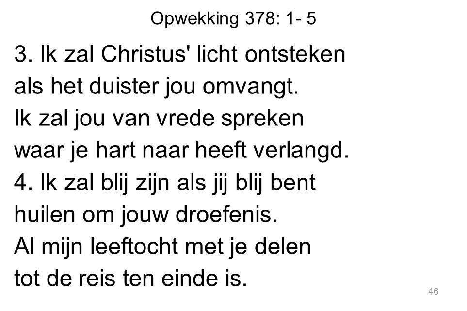 Opwekking 378: 1- 5 3. Ik zal Christus licht ontsteken als het duister jou omvangt.