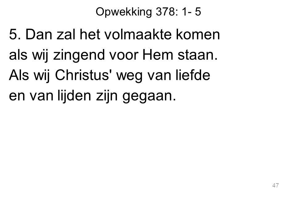 Opwekking 378: 1- 5 5. Dan zal het volmaakte komen als wij zingend voor Hem staan.