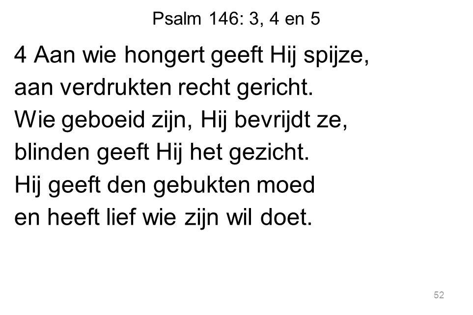 Psalm 146: 3, 4 en 5 4 Aan wie hongert geeft Hij spijze, aan verdrukten recht gericht.