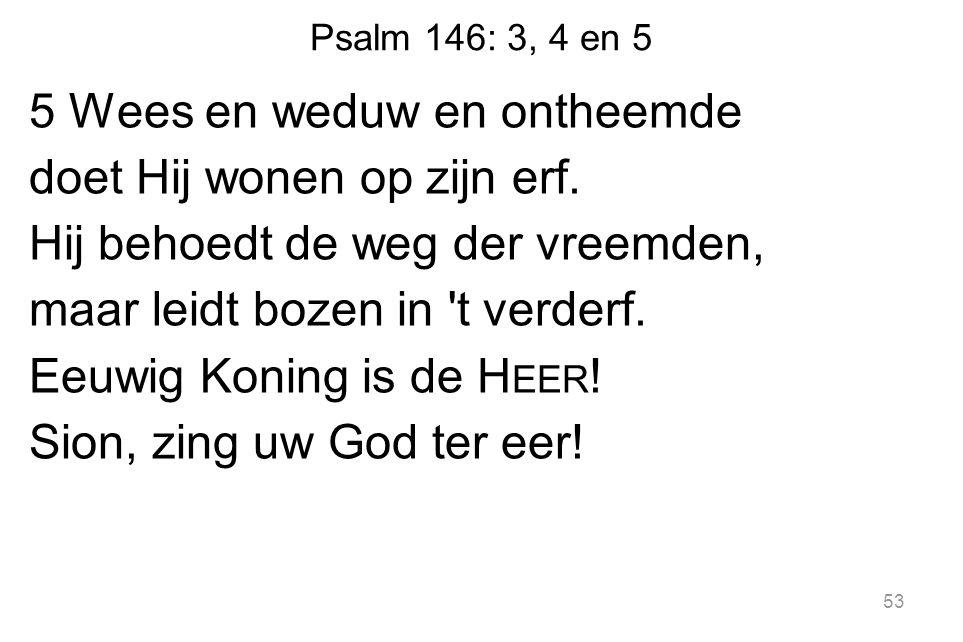 Psalm 146: 3, 4 en 5 5 Wees en weduw en ontheemde doet Hij wonen op zijn erf.
