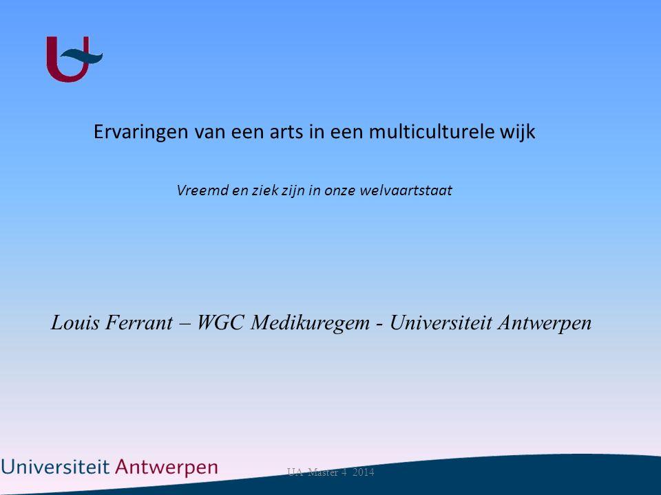 Ervaringen van een arts in een multiculturele wijk Vreemd en ziek zijn in onze welvaartstaat Louis Ferrant – WGC Medikuregem - Universiteit Antwerpen UA Master 4 2014