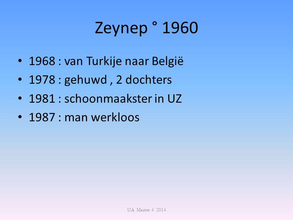 Zeynep ° 1960 1968 : van Turkije naar België 1978 : gehuwd, 2 dochters 1981 : schoonmaakster in UZ 1987 : man werkloos UA Master 4 2014