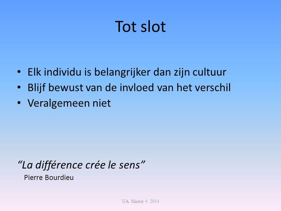 Tot slot Elk individu is belangrijker dan zijn cultuur Blijf bewust van de invloed van het verschil Veralgemeen niet La différence crée le sens Pierre Bourdieu UA Master 4 2014