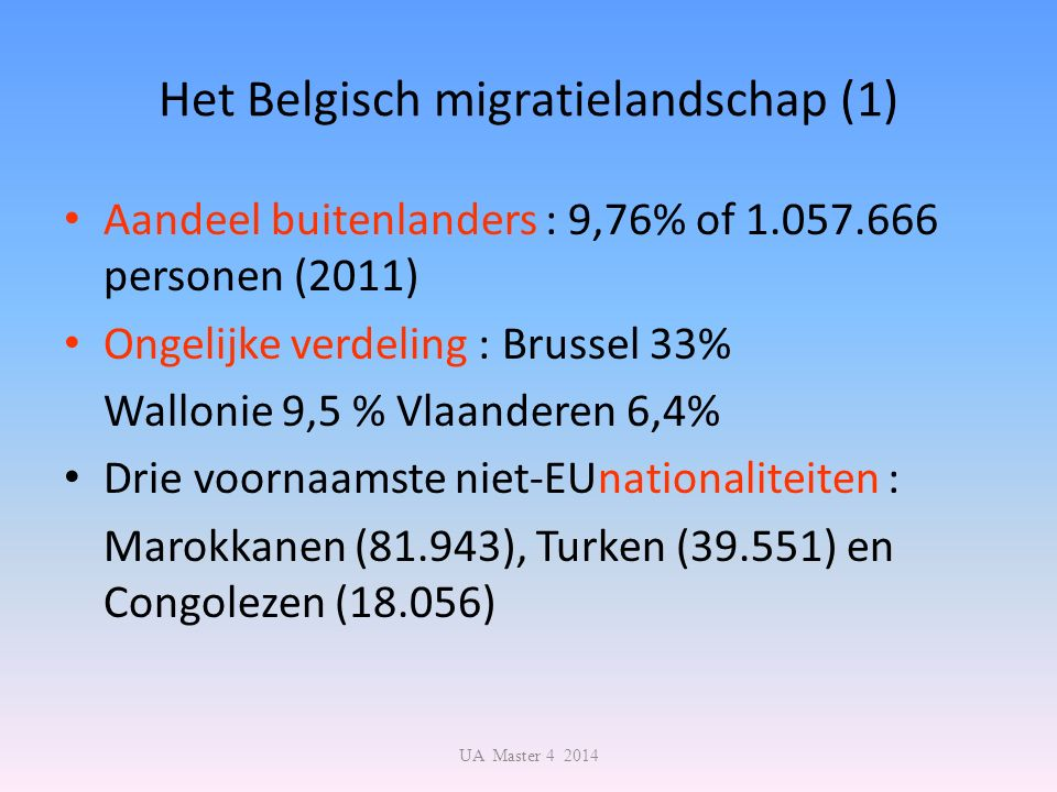 Het Belgisch migratielandschap (1) Aandeel buitenlanders : 9,76% of 1.057.666 personen (2011) Ongelijke verdeling : Brussel 33% Wallonie 9,5 % Vlaanderen 6,4% Drie voornaamste niet-EUnationaliteiten : Marokkanen (81.943), Turken (39.551) en Congolezen (18.056) UA Master 4 2014