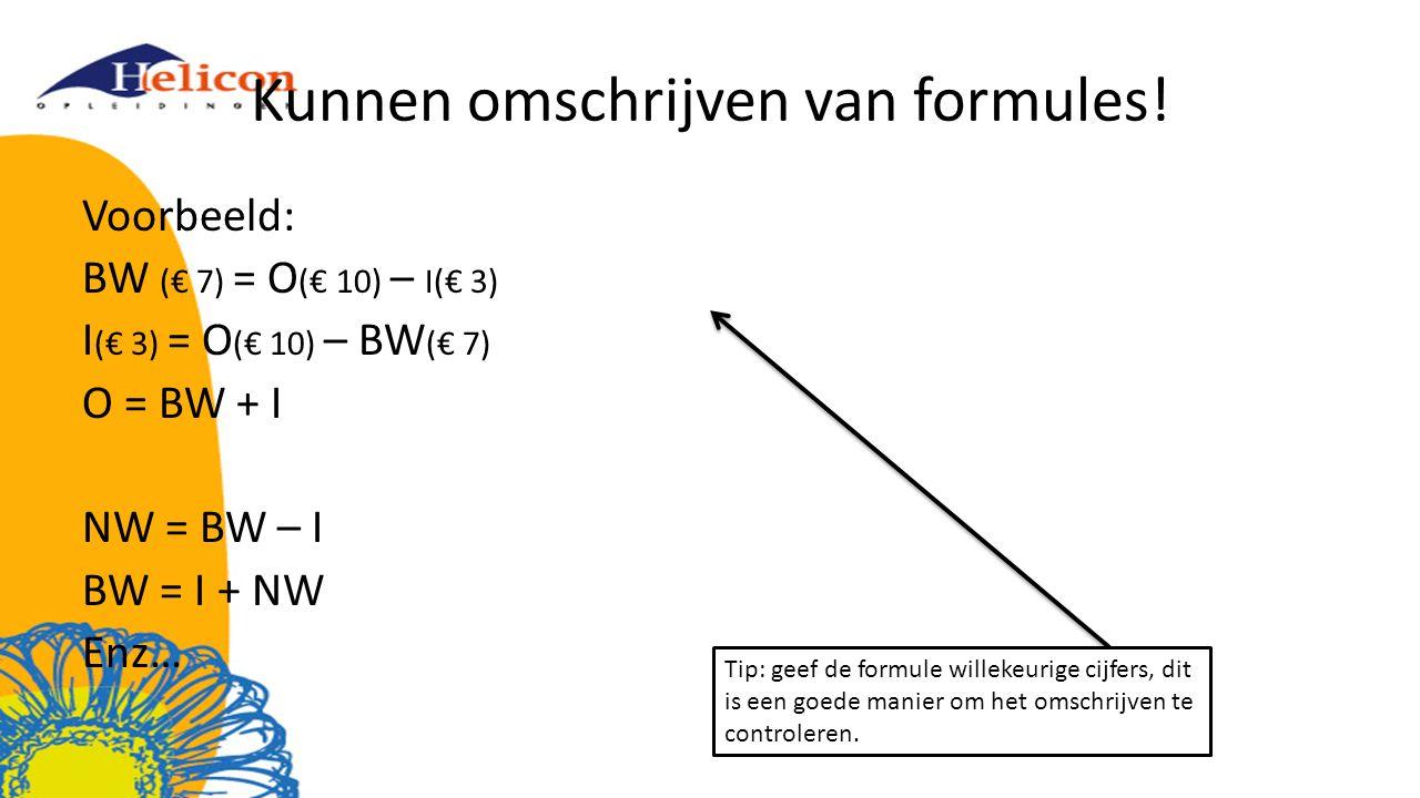 Kunnen omschrijven van formules! Voorbeeld: BW (€ 7) = O (€ 10) – I(€ 3) I (€ 3) = O (€ 10) – BW (€ 7) O = BW + I NW = BW – I BW = I + NW Enz… Tip: ge