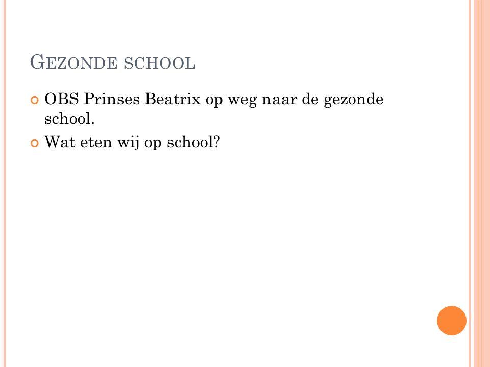 G EZONDE SCHOOL OBS Prinses Beatrix op weg naar de gezonde school. Wat eten wij op school