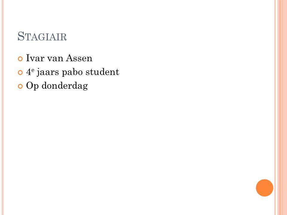 S TAGIAIR Ivar van Assen 4 e jaars pabo student Op donderdag