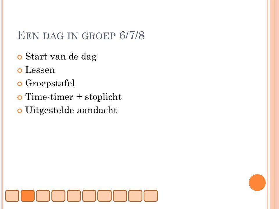 E EN DAG IN GROEP 6/7/8 Start van de dag Lessen Groepstafel Time-timer + stoplicht Uitgestelde aandacht