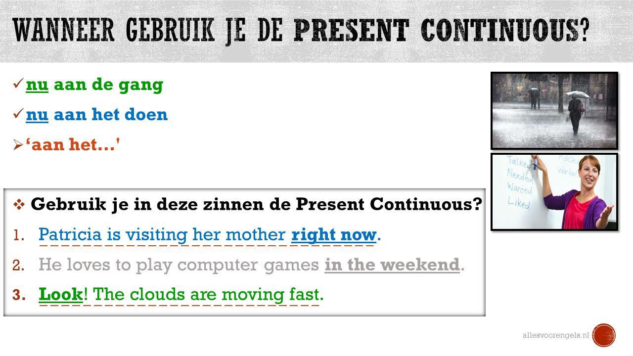 nu aan de gang nu aan het doen  'aan het…' allesvoorengels.nl  Gebruik je in deze zinnen de Present Continuous? 1. Patricia is visiting her mother r