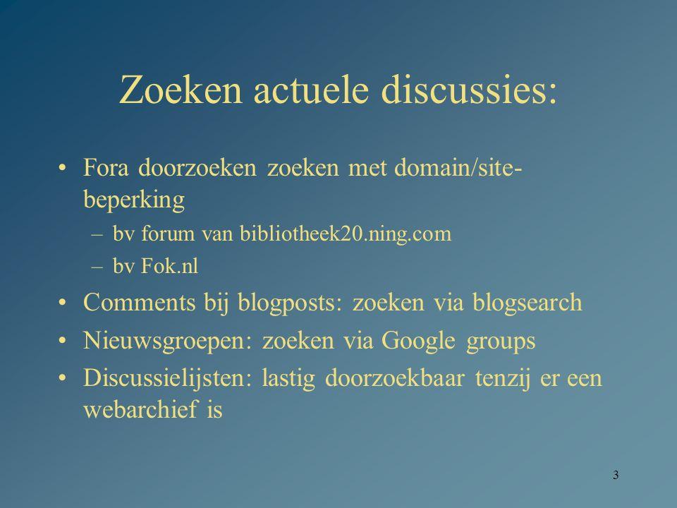 3 Zoeken actuele discussies: Fora doorzoeken zoeken met domain/site- beperking –bv forum van bibliotheek20.ning.com –bv Fok.nl Comments bij blogposts: zoeken via blogsearch Nieuwsgroepen: zoeken via Google groups Discussielijsten: lastig doorzoekbaar tenzij er een webarchief is