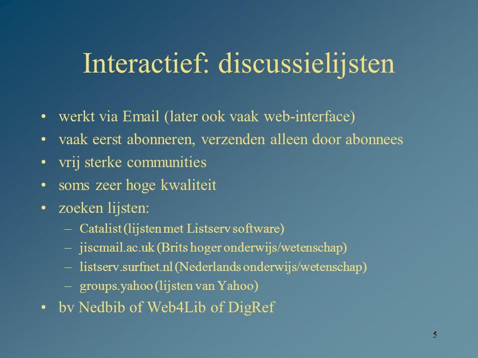 5 Interactief: discussielijsten werkt via Email (later ook vaak web-interface) vaak eerst abonneren, verzenden alleen door abonnees vrij sterke communities soms zeer hoge kwaliteit zoeken lijsten: –Catalist (lijsten met Listserv software) –jiscmail.ac.uk (Brits hoger onderwijs/wetenschap) –listserv.surfnet.nl (Nederlands onderwijs/wetenschap) –groups.yahoo (lijsten van Yahoo) bv Nedbib of Web4Lib of DigRef