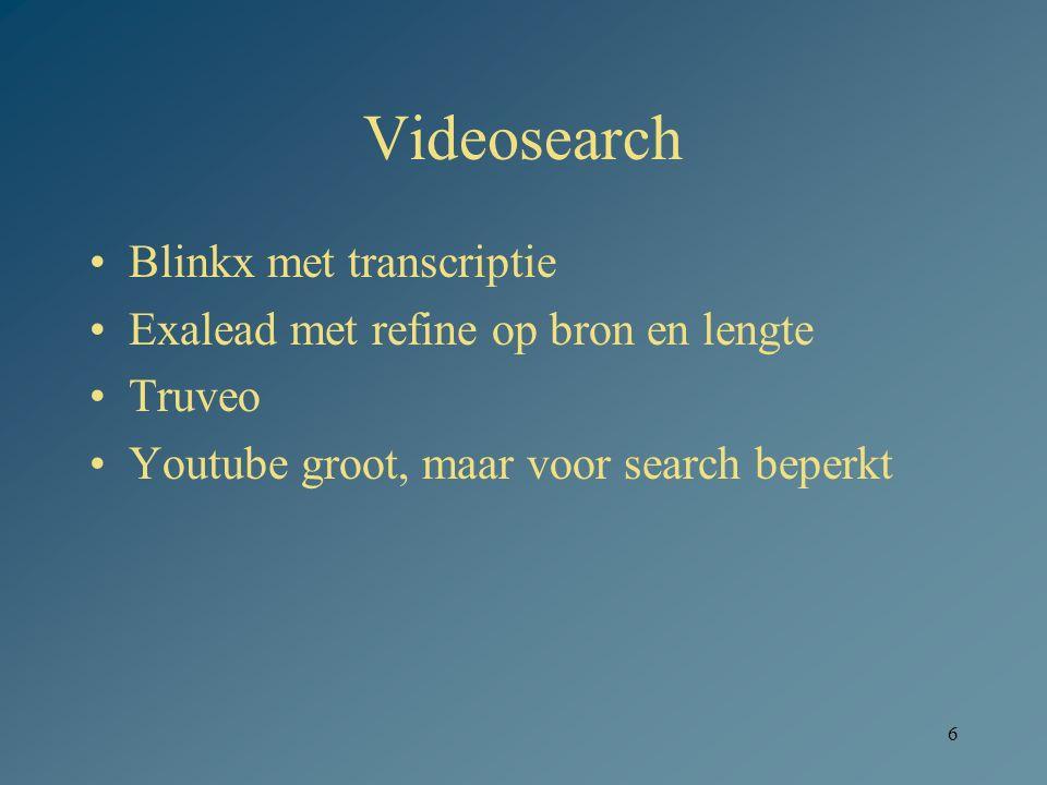 6 Videosearch Blinkx met transcriptie Exalead met refine op bron en lengte Truveo Youtube groot, maar voor search beperkt