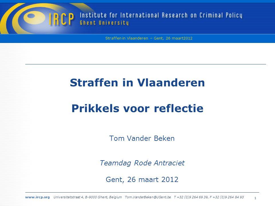 www.ircp.org Universiteitstraat 4, B-9000 Ghent, Belgium Tom.VanderBeken@UGent.be T +32 (0)9 264 69 39, F +32 (0)9 264 84 93 Straffen in Vlaanderen – Gent, 26 maart2012 1 Straffen in Vlaanderen Prikkels voor reflectie Tom Vander Beken Teamdag Rode Antraciet Gent, 26 maart 2012