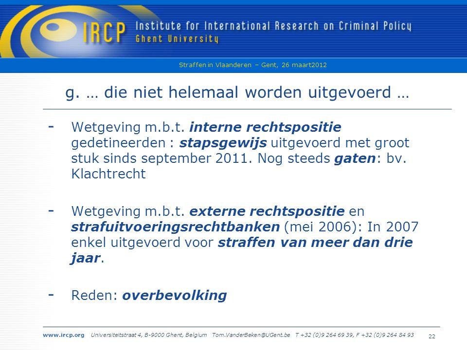 www.ircp.org Universiteitstraat 4, B-9000 Ghent, Belgium Tom.VanderBeken@UGent.be T +32 (0)9 264 69 39, F +32 (0)9 264 84 93 Straffen in Vlaanderen – Gent, 26 maart2012 22 g.