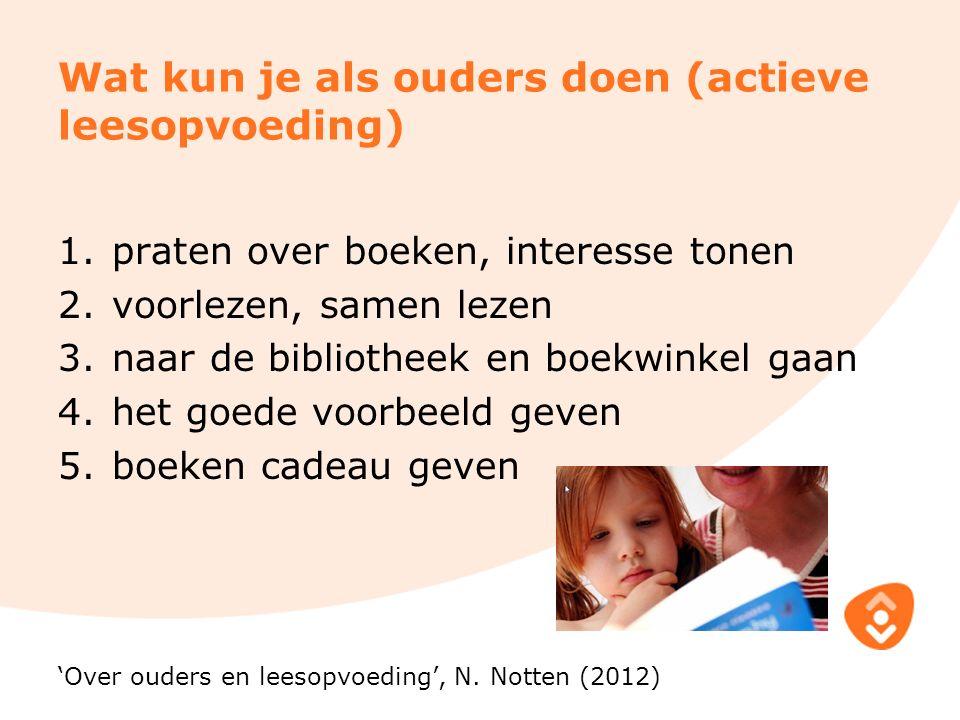 Wat kun je als ouders doen (actieve leesopvoeding) 1.praten over boeken, interesse tonen 2.voorlezen, samen lezen 3.naar de bibliotheek en boekwinkel