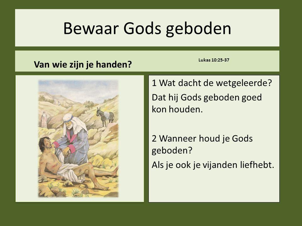 .. Bewaar Gods geboden Van wie zijn je handen. Lukas 10:25-37 1 Wat dacht de wetgeleerde.