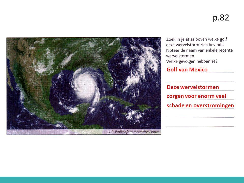 p.82 Golf van Mexico Deze wervelstormen zorgen voor enorm veel schade en overstromingen