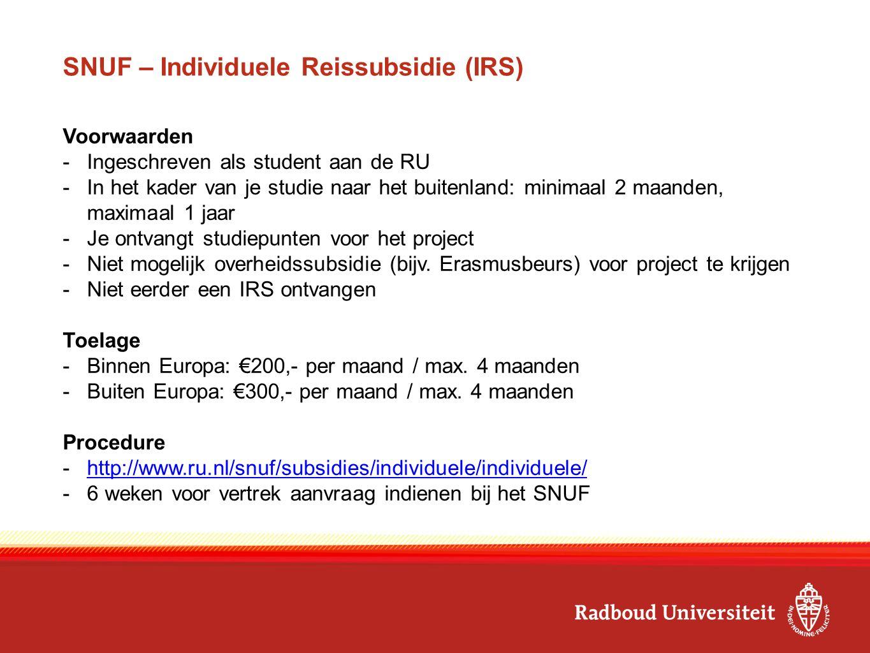 SNUF – Individuele Reissubsidie (IRS) Voorwaarden -Ingeschreven als student aan de RU -In het kader van je studie naar het buitenland: minimaal 2 maanden, maximaal 1 jaar -Je ontvangt studiepunten voor het project -Niet mogelijk overheidssubsidie (bijv.