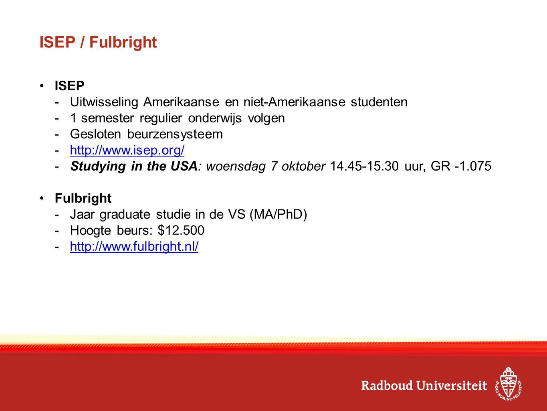 ISEP / Fulbright ISEP -Uitwisseling Amerikaanse en niet-Amerikaanse studenten -1 semester regulier onderwijs volgen -Gesloten beurzensysteem -http://www.isep.org/http://www.isep.org/ -Studying in the USA: woensdag 7 oktober 14.45-15.30 uur, GR -1.075 Fulbright -Jaar graduate studie in de VS (MA/PhD) -Hoogte beurs: $12.500 -http://www.fulbright.nl/http://www.fulbright.nl/