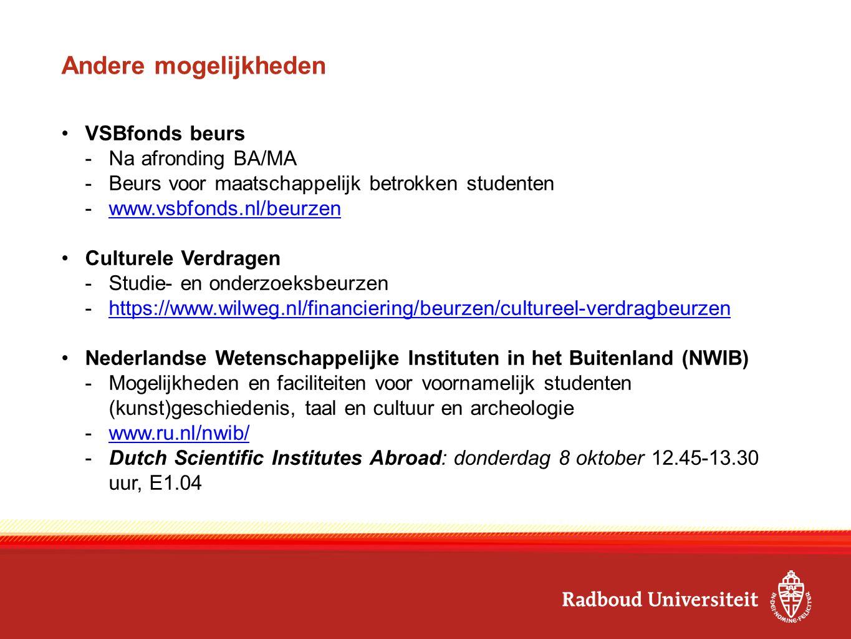 Andere mogelijkheden VSBfonds beurs -Na afronding BA/MA -Beurs voor maatschappelijk betrokken studenten -www.vsbfonds.nl/beurzenwww.vsbfonds.nl/beurzen Culturele Verdragen -Studie- en onderzoeksbeurzen -https://www.wilweg.nl/financiering/beurzen/cultureel-verdragbeurzenhttps://www.wilweg.nl/financiering/beurzen/cultureel-verdragbeurzen Nederlandse Wetenschappelijke Instituten in het Buitenland (NWIB) -Mogelijkheden en faciliteiten voor voornamelijk studenten (kunst)geschiedenis, taal en cultuur en archeologie -www.ru.nl/nwib/www.ru.nl/nwib/ -Dutch Scientific Institutes Abroad: donderdag 8 oktober 12.45-13.30 uur, E1.04