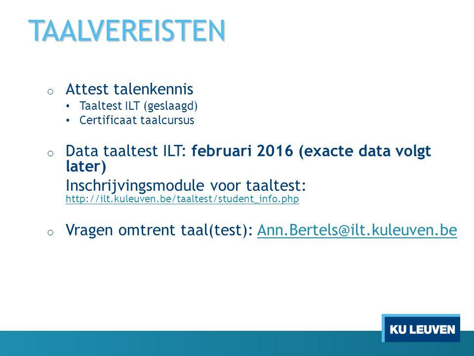 TAALVEREISTEN o Attest talenkennis Taaltest ILT (geslaagd) Certificaat taalcursus o Data taaltest ILT: februari 2016 (exacte data volgt later) Inschrijvingsmodule voor taaltest: http://ilt.kuleuven.be/taaltest/student_info.php http://ilt.kuleuven.be/taaltest/student_info.php o Vragen omtrent taal(test): Ann.Bertels@ilt.kuleuven.beAnn.Bertels@ilt.kuleuven.be