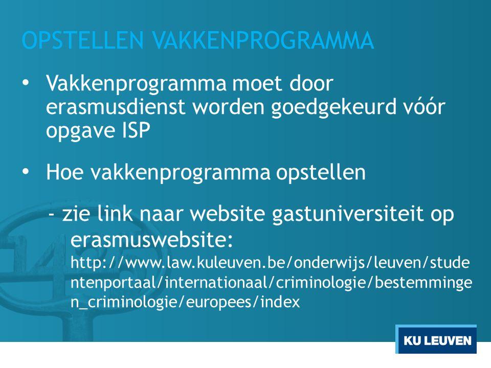 OPSTELLEN VAKKENPROGRAMMA Vakkenprogramma moet door erasmusdienst worden goedgekeurd vóór opgave ISP Hoe vakkenprogramma opstellen - zie link naar website gastuniversiteit op erasmuswebsite: http://www.law.kuleuven.be/onderwijs/leuven/stude ntenportaal/internationaal/criminologie/bestemminge n_criminologie/europees/index