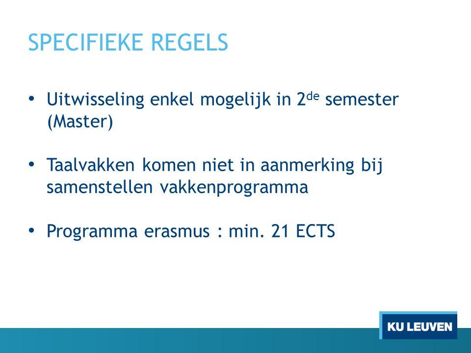 SPECIFIEKE REGELS Uitwisseling enkel mogelijk in 2 de semester (Master) Taalvakken komen niet in aanmerking bij samenstellen vakkenprogramma Programma erasmus : min.