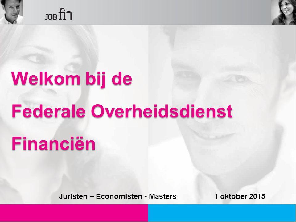Welkom bij de Federale Overheidsdienst Financiën Juristen – Economisten - Masters 1 oktober 2015