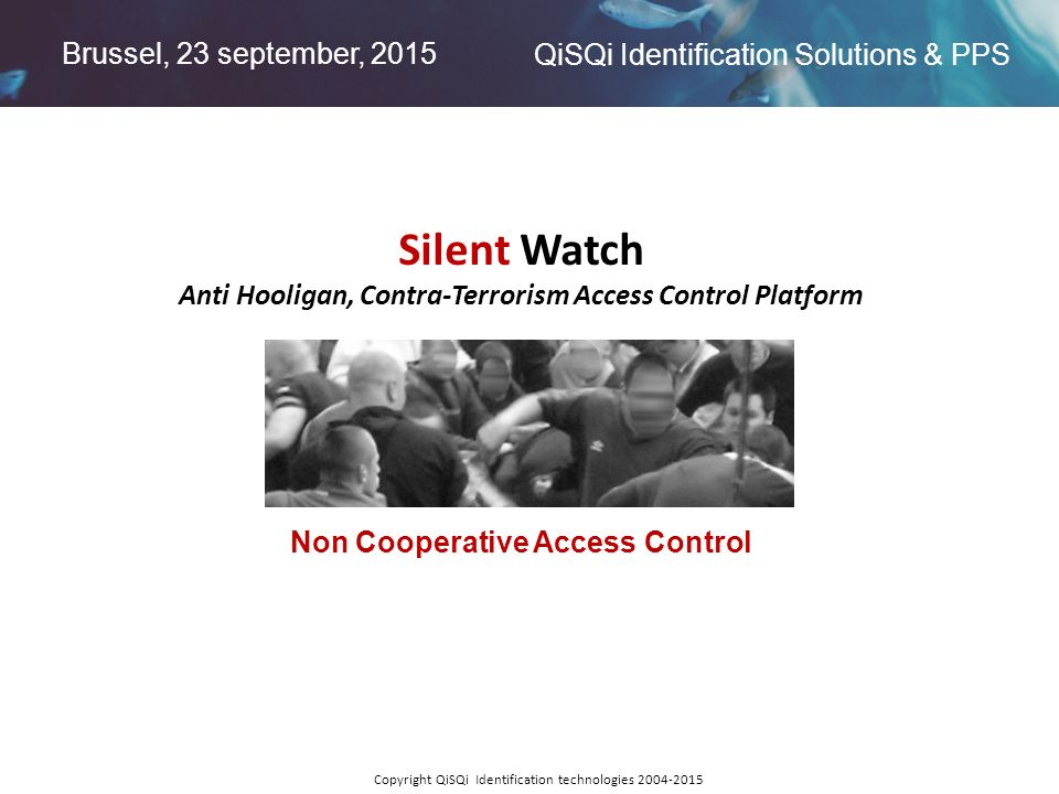 Brussel, 23 september, 2015 QiSQi Identification Solutions & PPS Copyright QiSQi Identification technologies 2004-2015 Silent Watch Anti Hooligan, Con