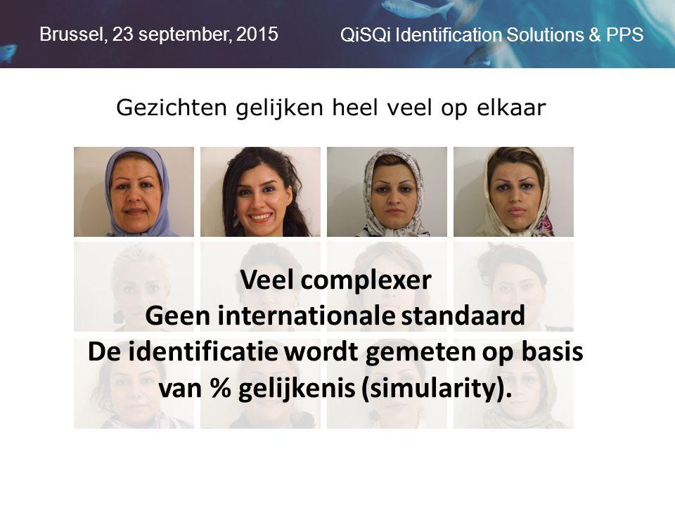 Brussel, 23 september, 2015 QiSQi Identification Solutions & PPS Gezichten gelijken heel veel op elkaar Veel complexer Geen internationale standaard De identificatie wordt gemeten op basis van % gelijkenis (simularity).