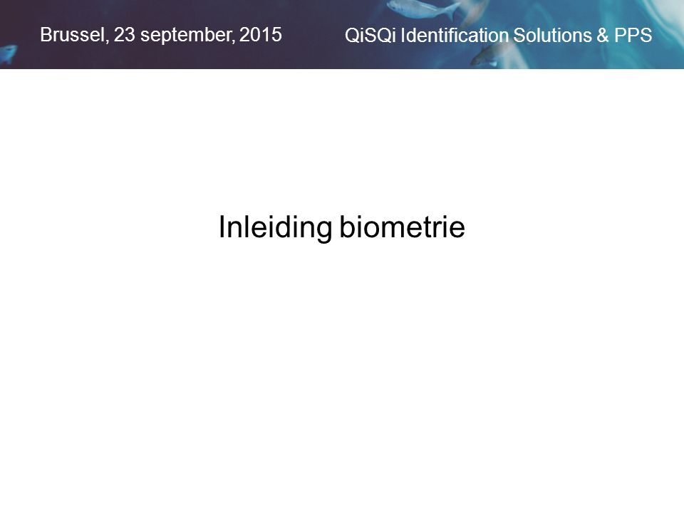 Brussel, 23 september, 2015 QiSQi Identification Solutions & PPS Inleiding biometrie
