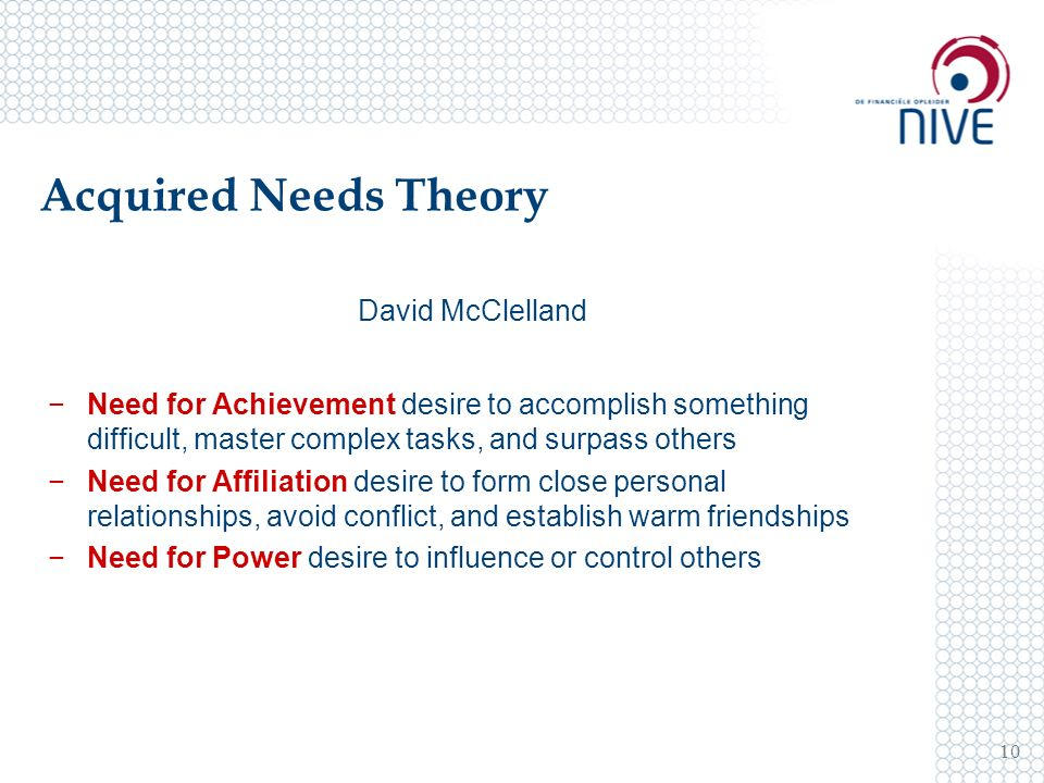 Acquired Needs Theory 10 David McClelland −Need for Achievement desire to accomplish something difficult, master complex tasks, and surpass others −Need for Affiliation desire to form close personal relationships, avoid conflict, and establish warm friendships −Need for Power desire to influence or control others