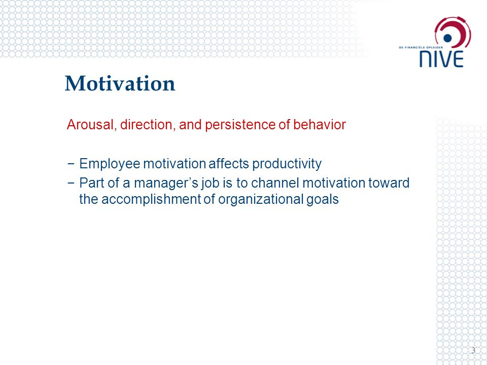 Motivation 3 Arousal, direction, and persistence of behavior −Employee motivation affects productivity −Part of a manager's job is to channel motivation toward the accomplishment of organizational goals