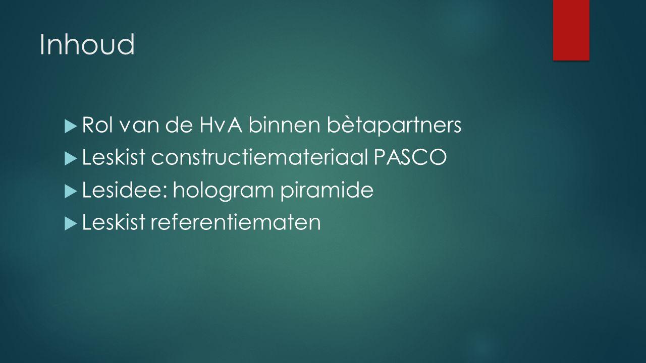 Inhoud  Rol van de HvA binnen bètapartners  Leskist constructiemateriaal PASCO  Lesidee: hologram piramide  Leskist referentiematen