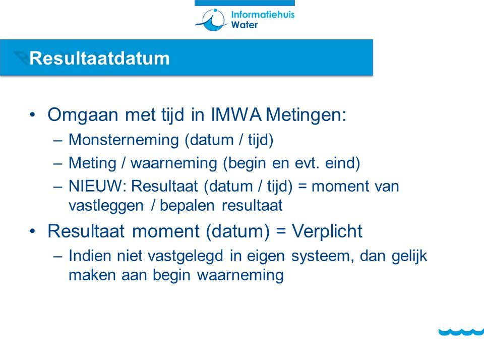 Resultaatdatum Omgaan met tijd in IMWA Metingen: –Monsterneming (datum / tijd) –Meting / waarneming (begin en evt.