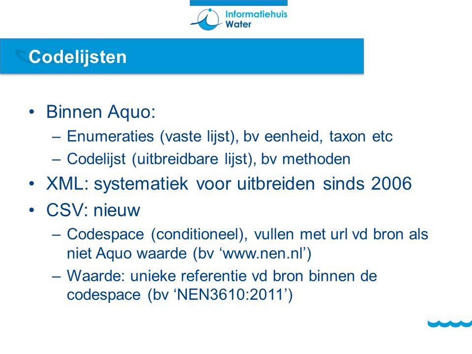 Codelijsten Binnen Aquo: –Enumeraties (vaste lijst), bv eenheid, taxon etc –Codelijst (uitbreidbare lijst), bv methoden XML: systematiek voor uitbreiden sinds 2006 CSV: nieuw –Codespace (conditioneel), vullen met url vd bron als niet Aquo waarde (bv 'www.nen.nl') –Waarde: unieke referentie vd bron binnen de codespace (bv 'NEN3610:2011')