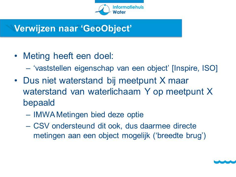 Verwijzen naar 'GeoObject' Meting heeft een doel: –'vaststellen eigenschap van een object' [Inspire, ISO] Dus niet waterstand bij meetpunt X maar waterstand van waterlichaam Y op meetpunt X bepaald –IMWA Metingen bied deze optie –CSV ondersteund dit ook, dus daarmee directe metingen aan een object mogelijk ('breedte brug')